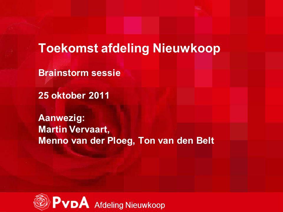 1 Afdeling Nieuwkoop Toekomst afdeling Nieuwkoop Brainstorm sessie 25 oktober 2011 Aanwezig: Martin Vervaart, Menno van der Ploeg, Ton van den Belt