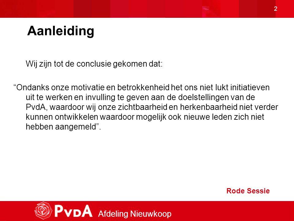 Afdeling Nieuwkoop 2 Aanleiding Wij zijn tot de conclusie gekomen dat: Ondanks onze motivatie en betrokkenheid het ons niet lukt initiatieven uit te werken en invulling te geven aan de doelstellingen van de PvdA, waardoor wij onze zichtbaarheid en herkenbaarheid niet verder kunnen ontwikkelen waardoor mogelijk ook nieuwe leden zich niet hebben aangemeld .