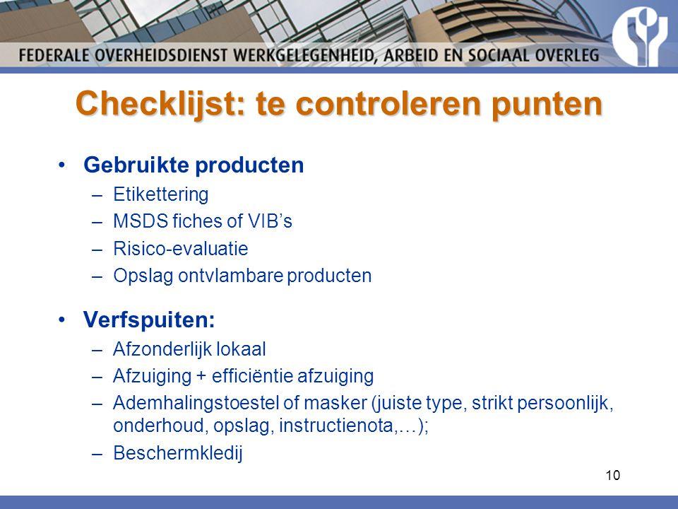 10 Checklijst: te controleren punten Gebruikte producten –Etikettering –MSDS fiches of VIB's –Risico-evaluatie –Opslag ontvlambare producten Verfspuiten: –Afzonderlijk lokaal –Afzuiging + efficiëntie afzuiging –Ademhalingstoestel of masker (juiste type, strikt persoonlijk, onderhoud, opslag, instructienota,…); –Beschermkledij