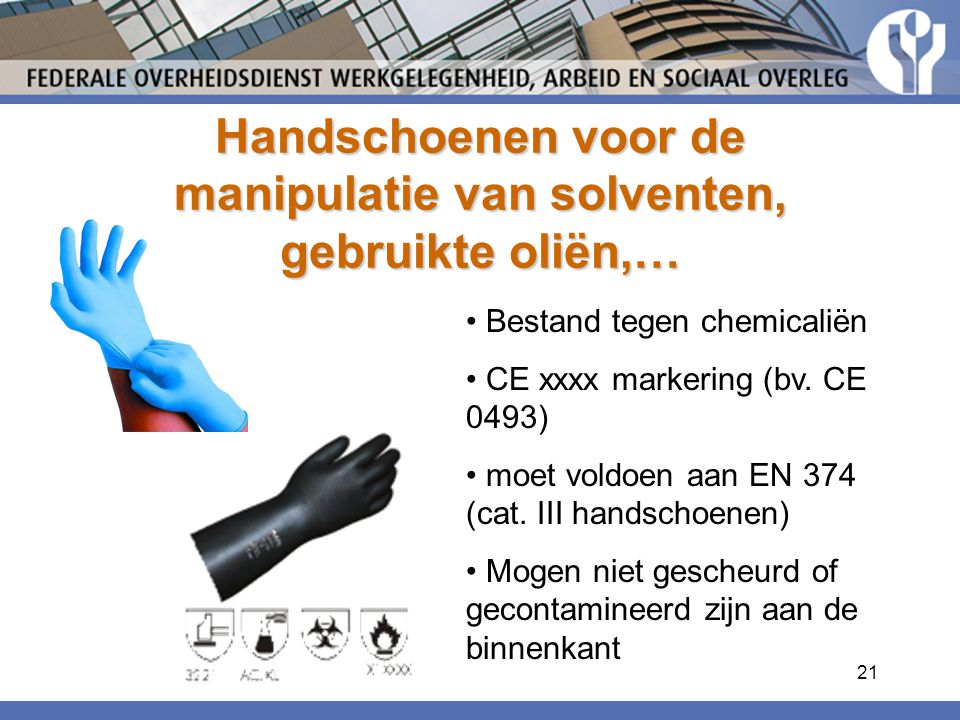 21 Handschoenen voor de manipulatie van solventen, gebruikte oliën,… Bestand tegen chemicaliën CE xxxx markering (bv. CE 0493) moet voldoen aan EN 374