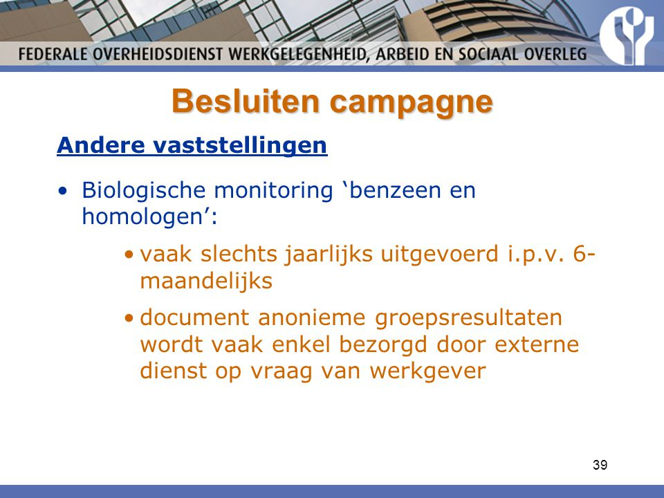 39 Besluiten campagne Andere vaststellingen Biologische monitoring 'benzeen en homologen': vaak slechts jaarlijks uitgevoerd i.p.v. 6- maandelijks doc