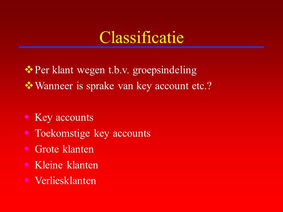 Classificatie  Per klant wegen t.b.v. groepsindeling  Wanneer is sprake van key account etc.?  Key accounts  Toekomstige key accounts  Grote klan