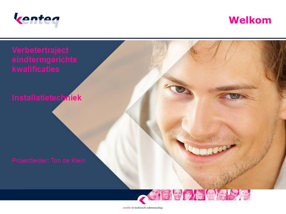 Welkom Verbetertraject eindtermgerichte kwalificaties Installatietechniek Projectleider: Ton de Klein