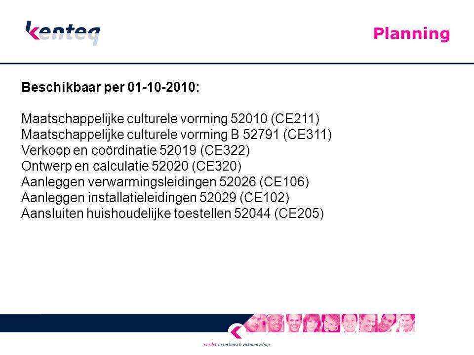 Beschikbaar per 01-10-2010: Maatschappelijke culturele vorming 52010 (CE211) Maatschappelijke culturele vorming B 52791 (CE311) Verkoop en coördinatie 52019 (CE322) Ontwerp en calculatie 52020 (CE320) Aanleggen verwarmingsleidingen 52026 (CE106) Aanleggen installatieleidingen 52029 (CE102) Aansluiten huishoudelijke toestellen 52044 (CE205) Planning