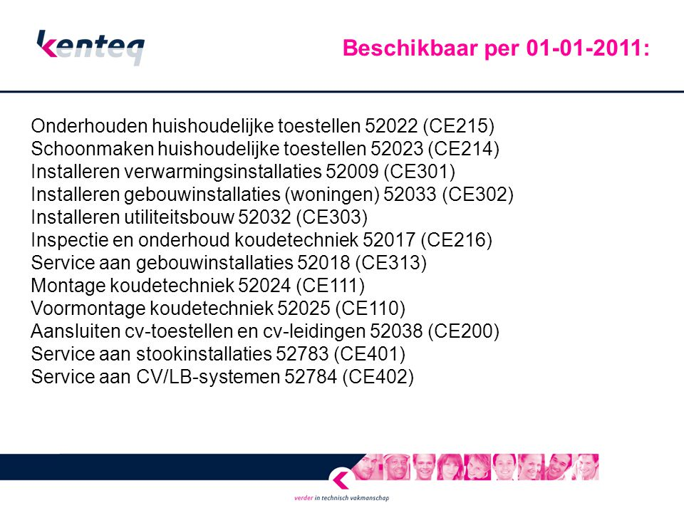 Onderhouden huishoudelijke toestellen 52022 (CE215) Schoonmaken huishoudelijke toestellen 52023 (CE214) Installeren verwarmingsinstallaties 52009 (CE301) Installeren gebouwinstallaties (woningen) 52033 (CE302) Installeren utiliteitsbouw 52032 (CE303) Inspectie en onderhoud koudetechniek 52017 (CE216) Service aan gebouwinstallaties 52018 (CE313) Montage koudetechniek 52024 (CE111) Voormontage koudetechniek 52025 (CE110) Aansluiten cv-toestellen en cv-leidingen 52038 (CE200) Service aan stookinstallaties 52783 (CE401) Service aan CV/LB-systemen 52784 (CE402) Beschikbaar per 01-01-2011: