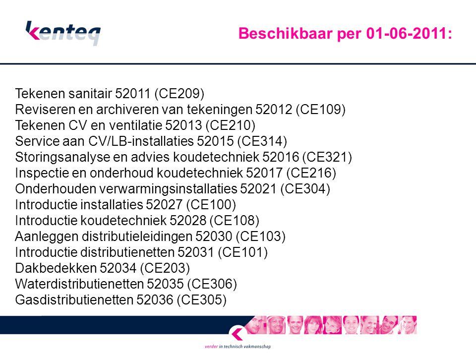 Tekenen sanitair 52011 (CE209) Reviseren en archiveren van tekeningen 52012 (CE109) Tekenen CV en ventilatie 52013 (CE210) Service aan CV/LB-installaties 52015 (CE314) Storingsanalyse en advies koudetechniek 52016 (CE321) Inspectie en onderhoud koudetechniek 52017 (CE216) Onderhouden verwarmingsinstallaties 52021 (CE304) Introductie installaties 52027 (CE100) Introductie koudetechniek 52028 (CE108) Aanleggen distributieleidingen 52030 (CE103) Introductie distributienetten 52031 (CE101) Dakbedekken 52034 (CE203) Waterdistributienetten 52035 (CE306) Gasdistributienetten 52036 (CE305) Beschikbaar per 01-06-2011: