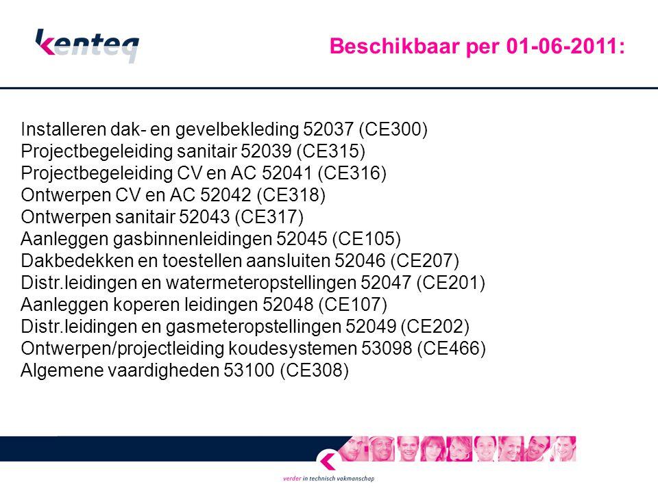 Installeren dak- en gevelbekleding 52037 (CE300) Projectbegeleiding sanitair 52039 (CE315) Projectbegeleiding CV en AC 52041 (CE316) Ontwerpen CV en AC 52042 (CE318) Ontwerpen sanitair 52043 (CE317) Aanleggen gasbinnenleidingen 52045 (CE105) Dakbedekken en toestellen aansluiten 52046 (CE207) Distr.leidingen en watermeteropstellingen 52047 (CE201) Aanleggen koperen leidingen 52048 (CE107) Distr.leidingen en gasmeteropstellingen 52049 (CE202) Ontwerpen/projectleiding koudesystemen 53098 (CE466) Algemene vaardigheden 53100 (CE308) Beschikbaar per 01-06-2011: