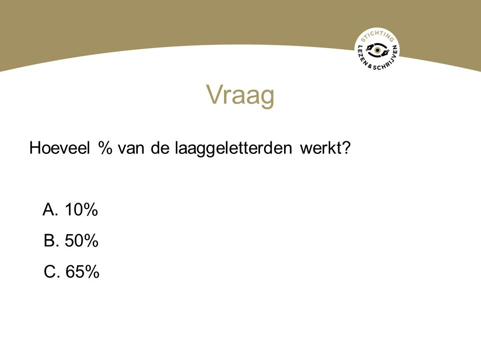 Vraag Hoeveel % van de laaggeletterden werkt? A. 10% B. 50% C. 65%