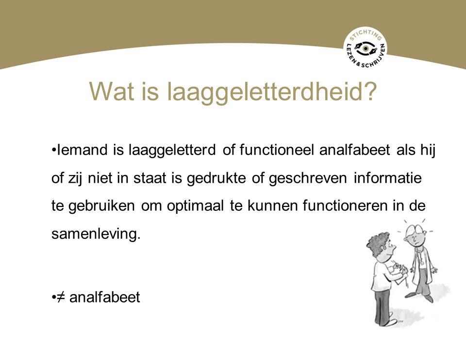 Wat is laaggeletterdheid? Iemand is laaggeletterd of functioneel analfabeet als hij of zij niet in staat is gedrukte of geschreven informatie te gebru