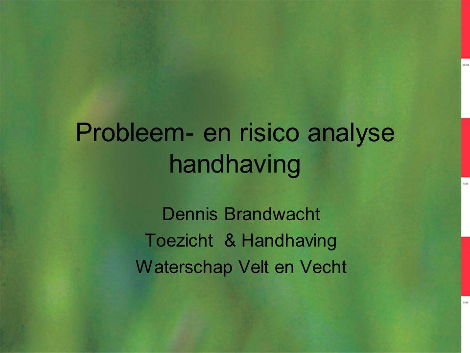 Probleem- en risico analyse handhaving Dennis Brandwacht Toezicht & Handhaving Waterschap Velt en Vecht