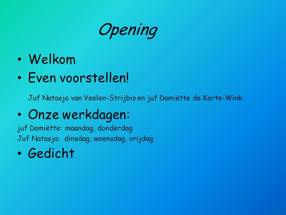 Opening Welkom Even voorstellen! Juf Natasja van Veelen-Strijbis en juf Damiëtte de Korte-Wink Onze werkdagen: juf Damiëtte: maandag, donderdag Juf Na