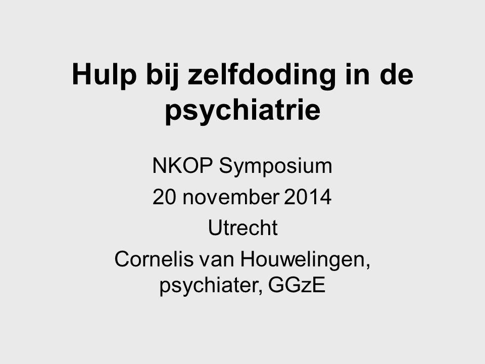 Hulp bij zelfdoding in de psychiatrie NKOP Symposium 20 november 2014 Utrecht Cornelis van Houwelingen, psychiater, GGzE