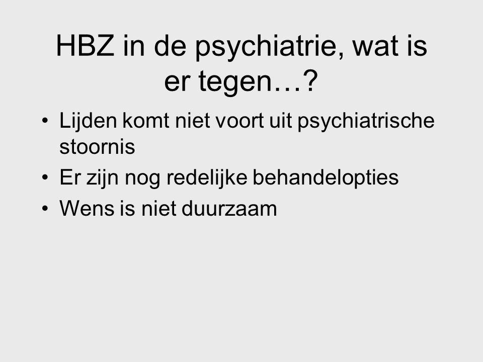 HBZ in de psychiatrie, wat is er tegen…? Lijden komt niet voort uit psychiatrische stoornis Er zijn nog redelijke behandelopties Wens is niet duurzaam