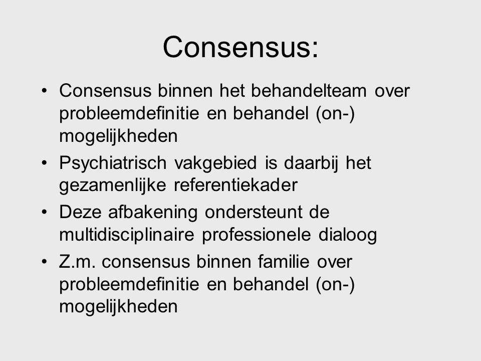 Consensus: Consensus binnen het behandelteam over probleemdefinitie en behandel (on-) mogelijkheden Psychiatrisch vakgebied is daarbij het gezamenlijk
