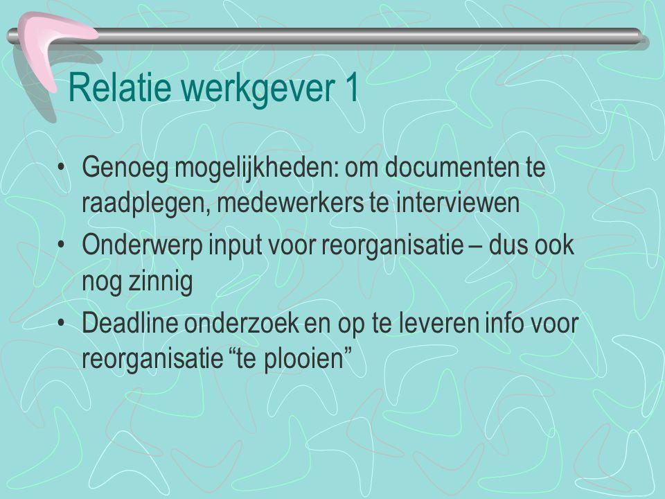 Relatie werkgever 1 Genoeg mogelijkheden: om documenten te raadplegen, medewerkers te interviewen Onderwerp input voor reorganisatie – dus ook nog zin