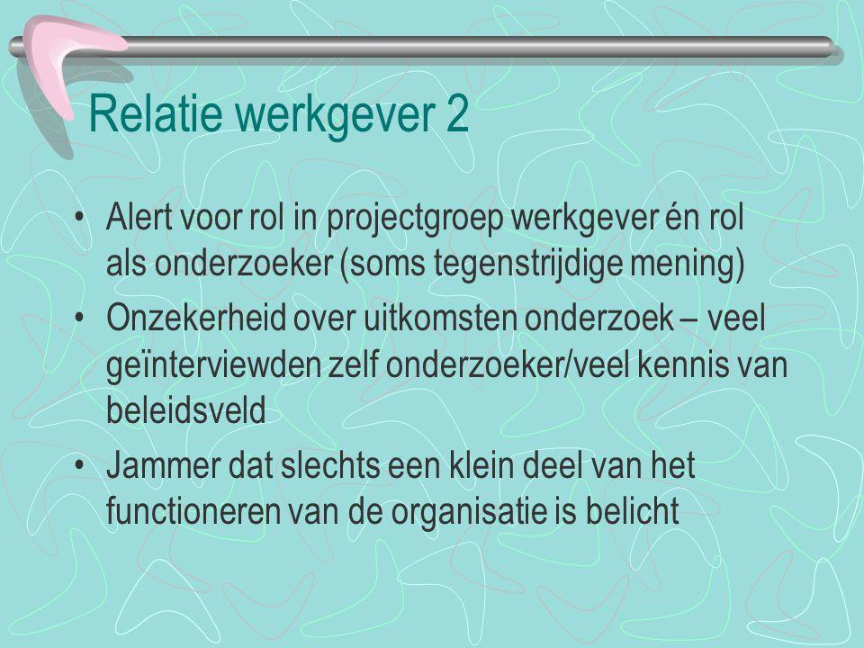 Relatie werkgever 2 Alert voor rol in projectgroep werkgever én rol als onderzoeker (soms tegenstrijdige mening) Onzekerheid over uitkomsten onderzoek