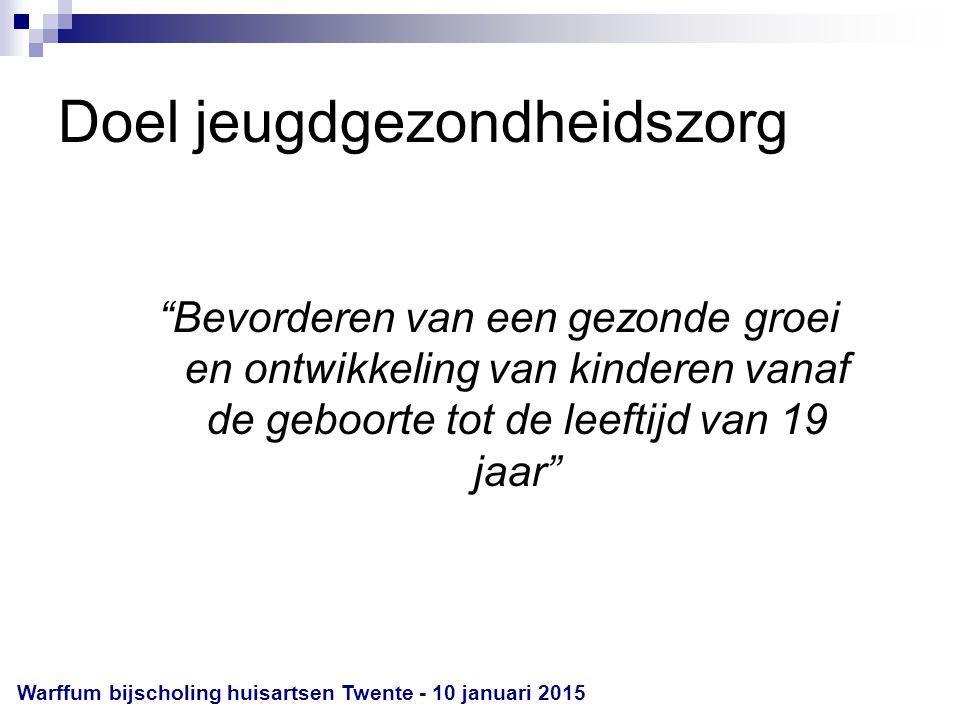 Doel jeugdgezondheidszorg Bevorderen van een gezonde groei en ontwikkeling van kinderen vanaf de geboorte tot de leeftijd van 19 jaar Warffum bijscholing huisartsen Twente - 10 januari 2015