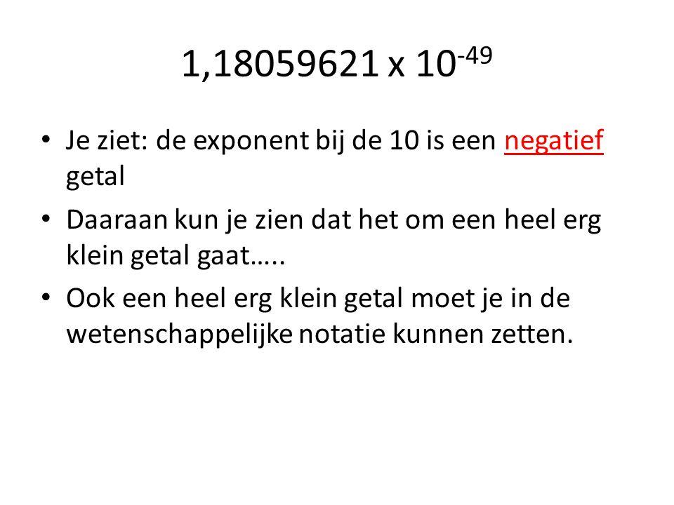 1,18059621 x 10 -49 Je ziet: de exponent bij de 10 is een negatief getal Daaraan kun je zien dat het om een heel erg klein getal gaat….. Ook een heel