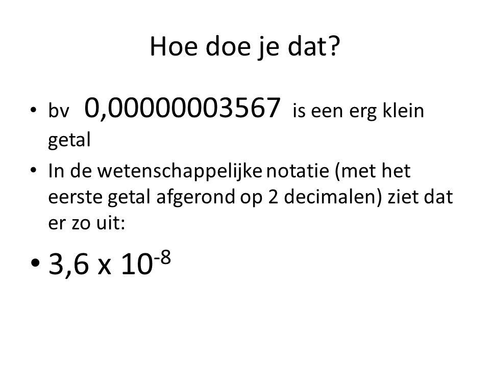 0,00000003567 Weer geldt: de komma komt achter het eerste cijfertje (geen nul) Het eerste getal rond ik af op 1 decimaal Dus: 3,6 Dan ga ik kijken hoeveel plekken de komma opgeschoven is Hier is dat 8 plekken naar rechts Het is een klein getal, dus x 10 -8 Antwoord: 3,6 x 10 -8