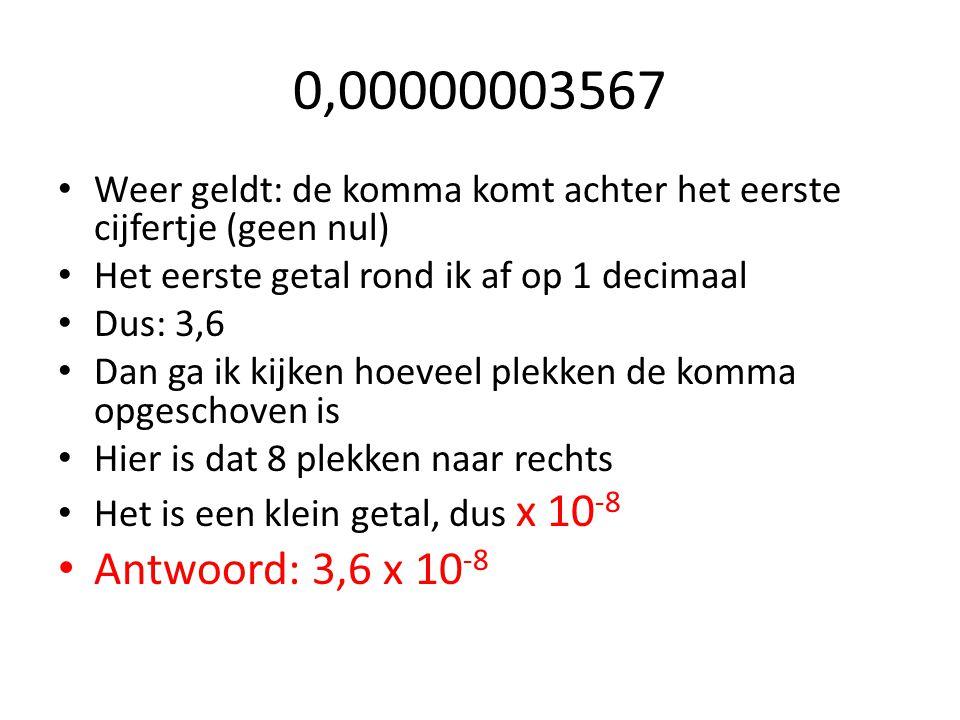 0,00000003567 Weer geldt: de komma komt achter het eerste cijfertje (geen nul) Het eerste getal rond ik af op 1 decimaal Dus: 3,6 Dan ga ik kijken hoe