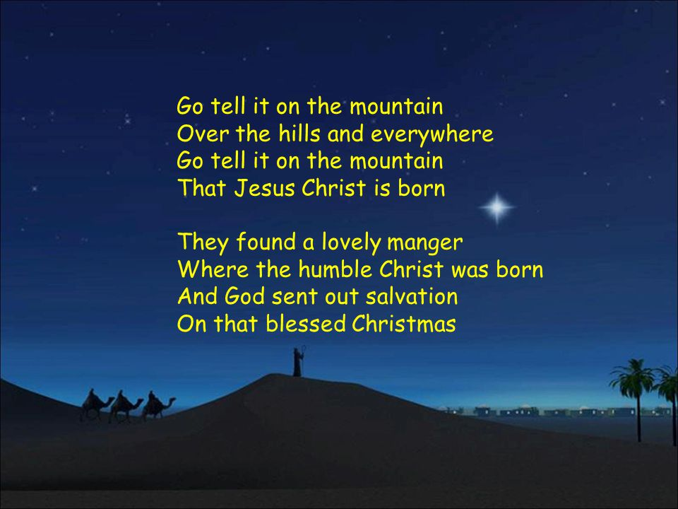 Go tell it on the mountain Over the hills and everywhere Go tell it on the mountain That Jesus Christ is born They found a lovely manger Where the humble Christ was born And God sent out salvation On that blessed Christmas