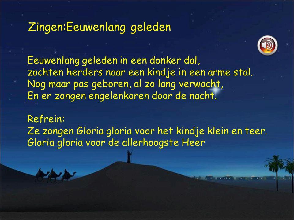 Zingen:Eeuwenlang geleden Eeuwenlang geleden in een donker dal, zochten herders naar een kindje in een arme stal. Nog maar pas geboren, al zo lang ver