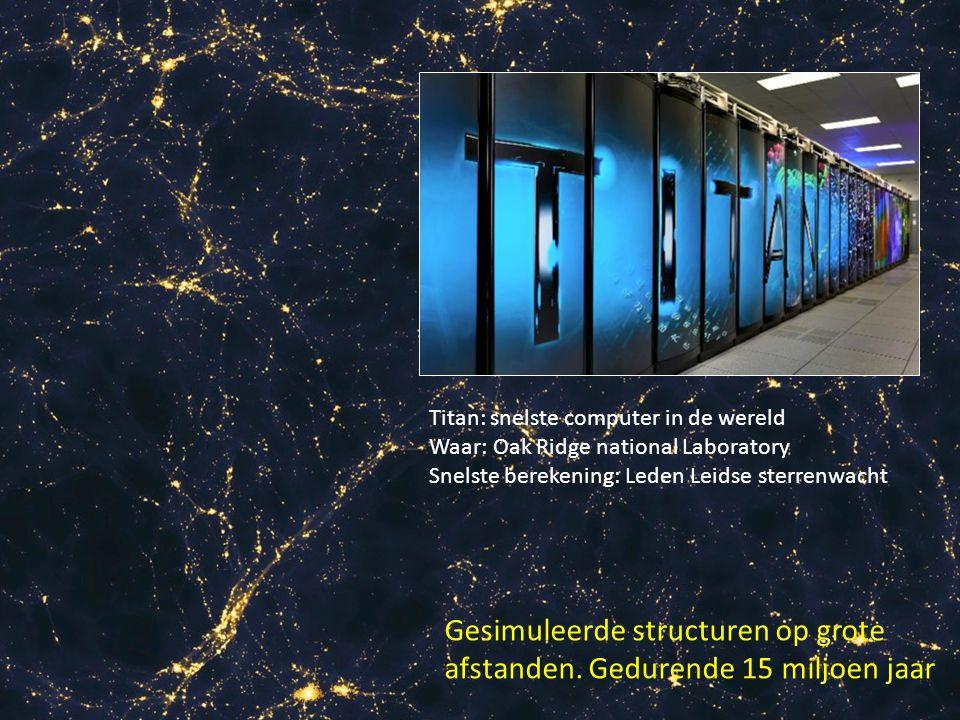 Gesimuleerde structuren op grote afstanden. Gedurende 15 miljoen jaar Titan: snelste computer in de wereld Waar: Oak Ridge national Laboratory Snelste