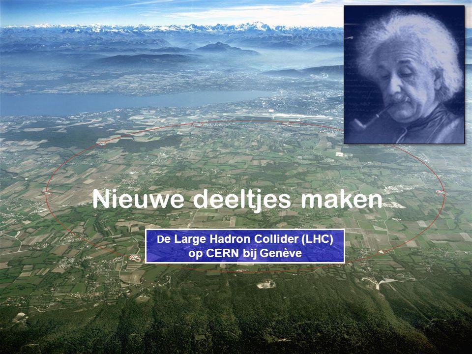 D e Large Hadron Collider (LHC) op CERN bij Genève Nieuwe deeltjes maken