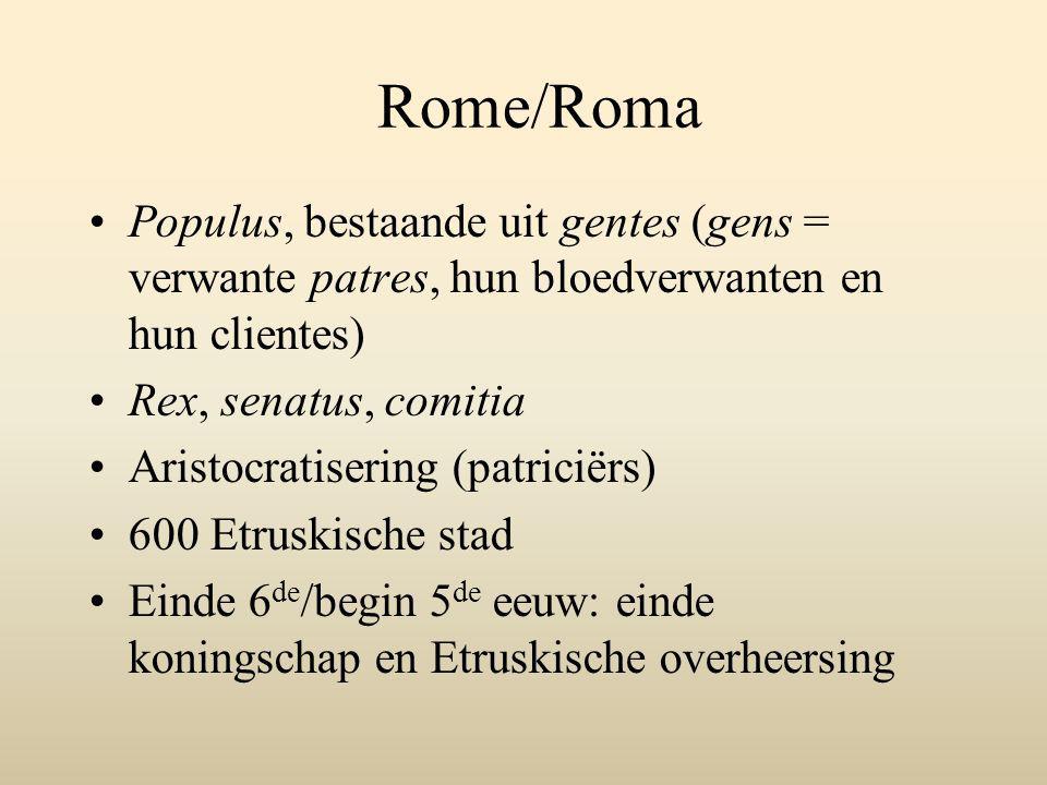 Rome/Roma Populus, bestaande uit gentes (gens = verwante patres, hun bloedverwanten en hun clientes) Rex, senatus, comitia Aristocratisering (patriciërs) 600 Etruskische stad Einde 6 de /begin 5 de eeuw: einde koningschap en Etruskische overheersing