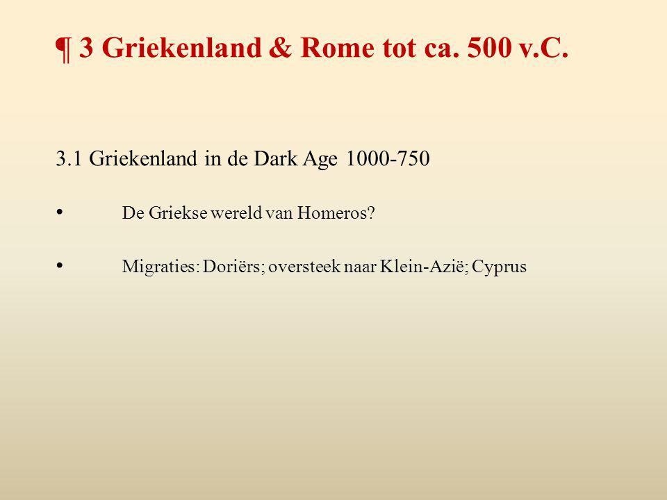 ¶ 3 Griekenland & Rome tot ca. 500 v.C. 3.1 Griekenland in de Dark Age 1000-750 De Griekse wereld van Homeros? Migraties: Doriërs; oversteek naar Klei