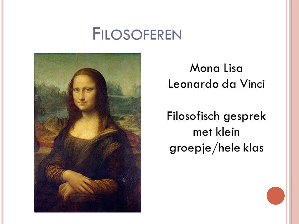 F ILOSOFEREN Mona Lisa Leonardo da Vinci Filosofisch gesprek met klein groepje/hele klas
