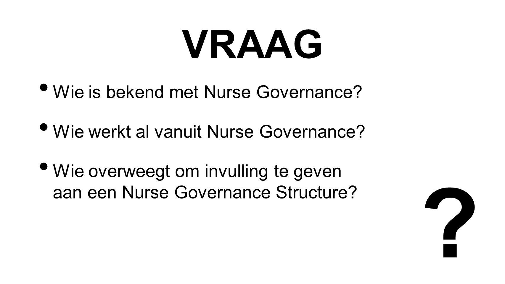 VRAAG Wie is bekend met Nurse Governance. Wie werkt al vanuit Nurse Governance.