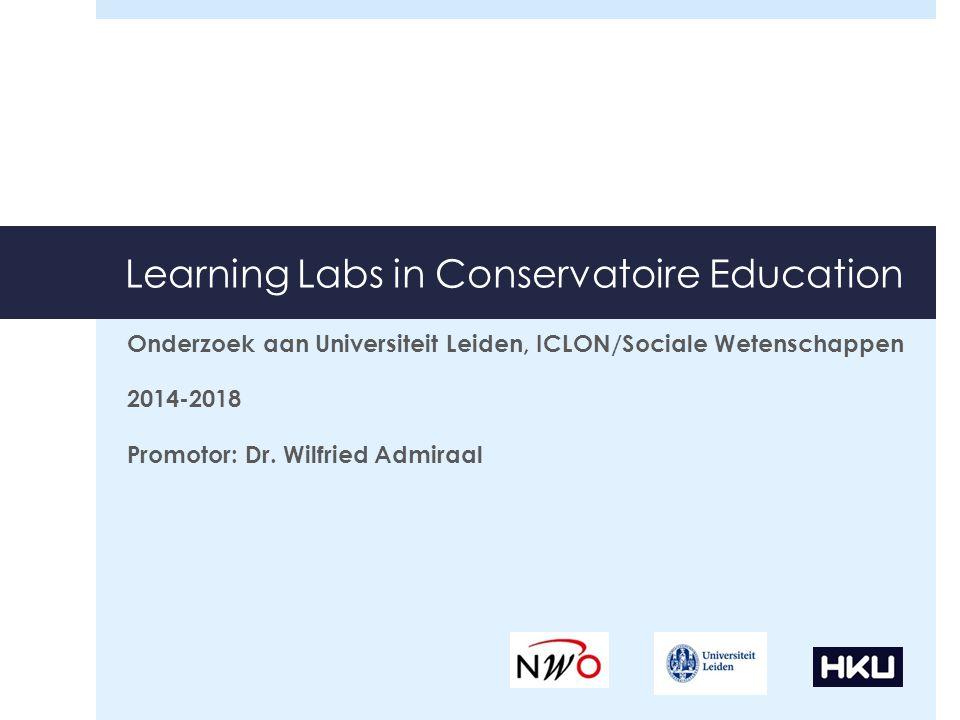 Learning Labs in Conservatoire Education Onderzoek aan Universiteit Leiden, ICLON/Sociale Wetenschappen 2014-2018 Promotor: Dr. Wilfried Admiraal