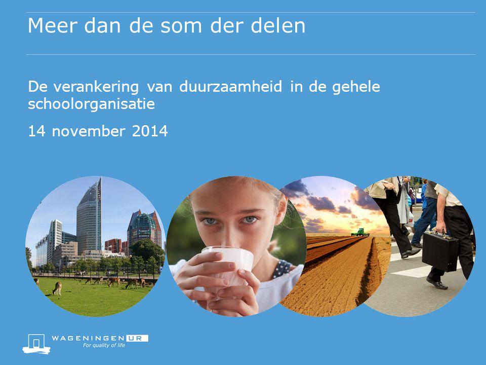 Meer dan de som der delen De verankering van duurzaamheid in de gehele schoolorganisatie 14 november 2014