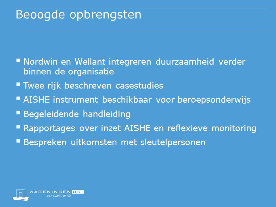 Beoogde opbrengsten  Nordwin en Wellant integreren duurzaamheid verder binnen de organisatie  Twee rijk beschreven casestudies  AISHE instrument beschikbaar voor beroepsonderwijs  Begeleidende handleiding  Rapportages over inzet AISHE en reflexieve monitoring  Bespreken uitkomsten met sleutelpersonen