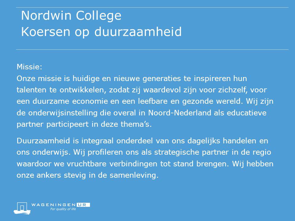 Nordwin College Koersen op duurzaamheid Missie: Onze missie is huidige en nieuwe generaties te inspireren hun talenten te ontwikkelen, zodat zij waardevol zijn voor zichzelf, voor een duurzame economie en een leefbare en gezonde wereld.
