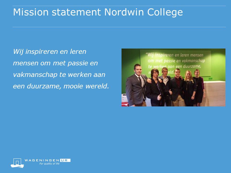 Mission statement Nordwin College Wij inspireren en leren mensen om met passie en vakmanschap te werken aan een duurzame, mooie wereld.