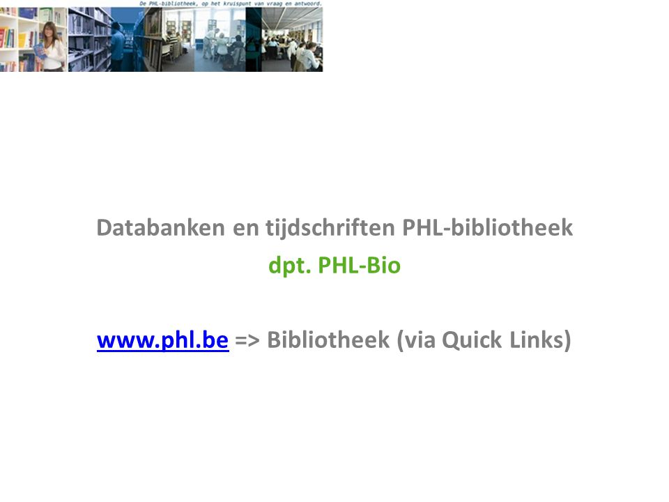 Databanken en tijdschriften PHL-bibliotheek dpt. PHL-Bio www.phl.bewww.phl.be => Bibliotheek (via Quick Links)
