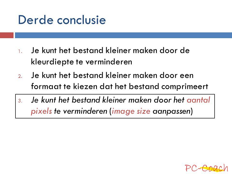 Derde conclusie 1. Je kunt het bestand kleiner maken door de kleurdiepte te verminderen 2. Je kunt het bestand kleiner maken door een formaat te kieze