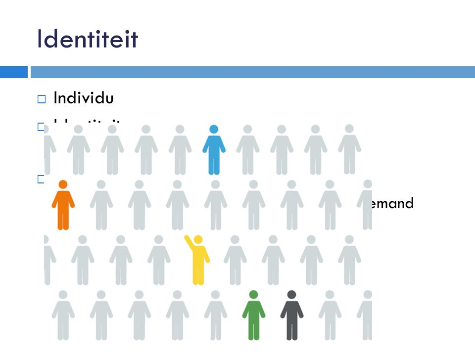 Identiteit  Individu  Identiteit  Geheel van eigenschappen  Eigenschappen  Waar herken je iemand aan, wat hoort bij iemand