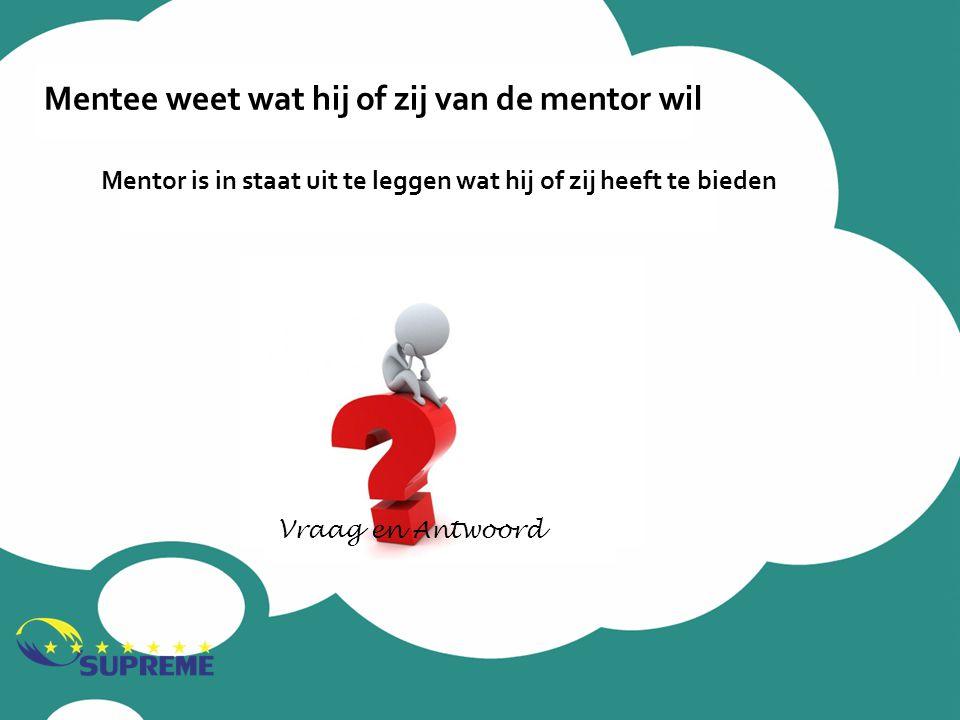 Mentee weet wat hij of zij van de mentor wil Mentor is in staat uit te leggen wat hij of zij heeft te bieden Vraag en Antwoord