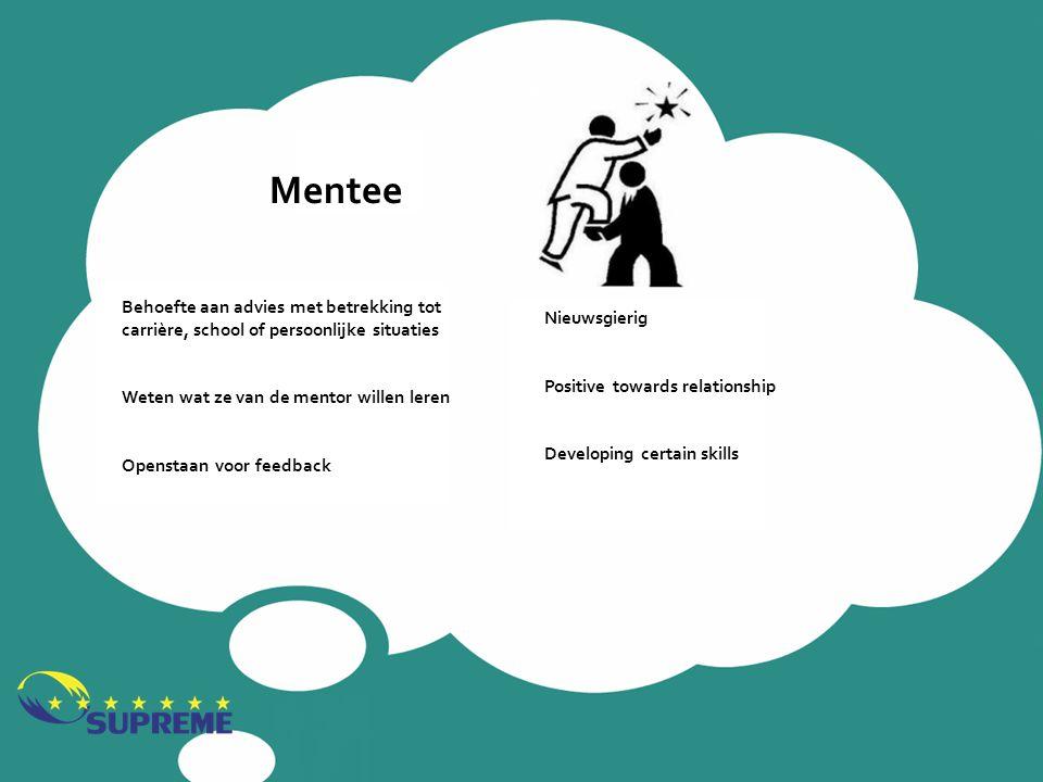 Mentee Behoefte aan advies met betrekking tot carrière, school of persoonlijke situaties Weten wat ze van de mentor willen leren Openstaan voor feedba