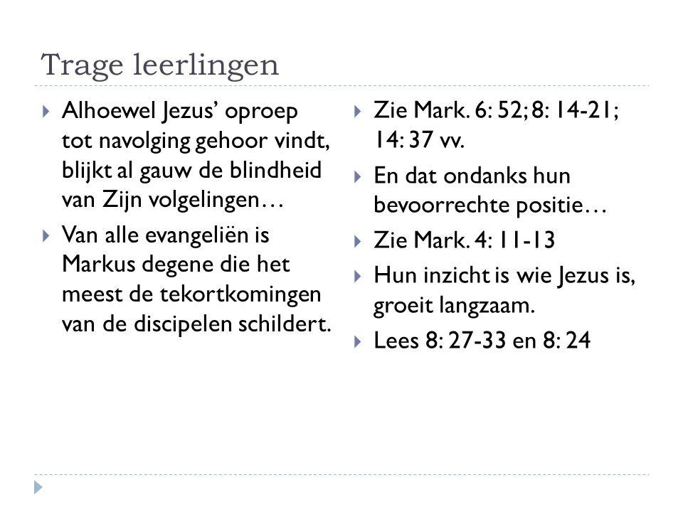 Trage leerlingen  Alhoewel Jezus' oproep tot navolging gehoor vindt, blijkt al gauw de blindheid van Zijn volgelingen…  Van alle evangeliën is Markus degene die het meest de tekortkomingen van de discipelen schildert.