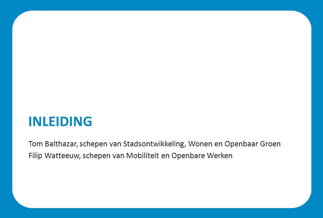 INLEIDING Tom Balthazar, schepen van Stadsontwikkeling, Wonen en Openbaar Groen Filip Watteeuw, schepen van Mobiliteit en Openbare Werken