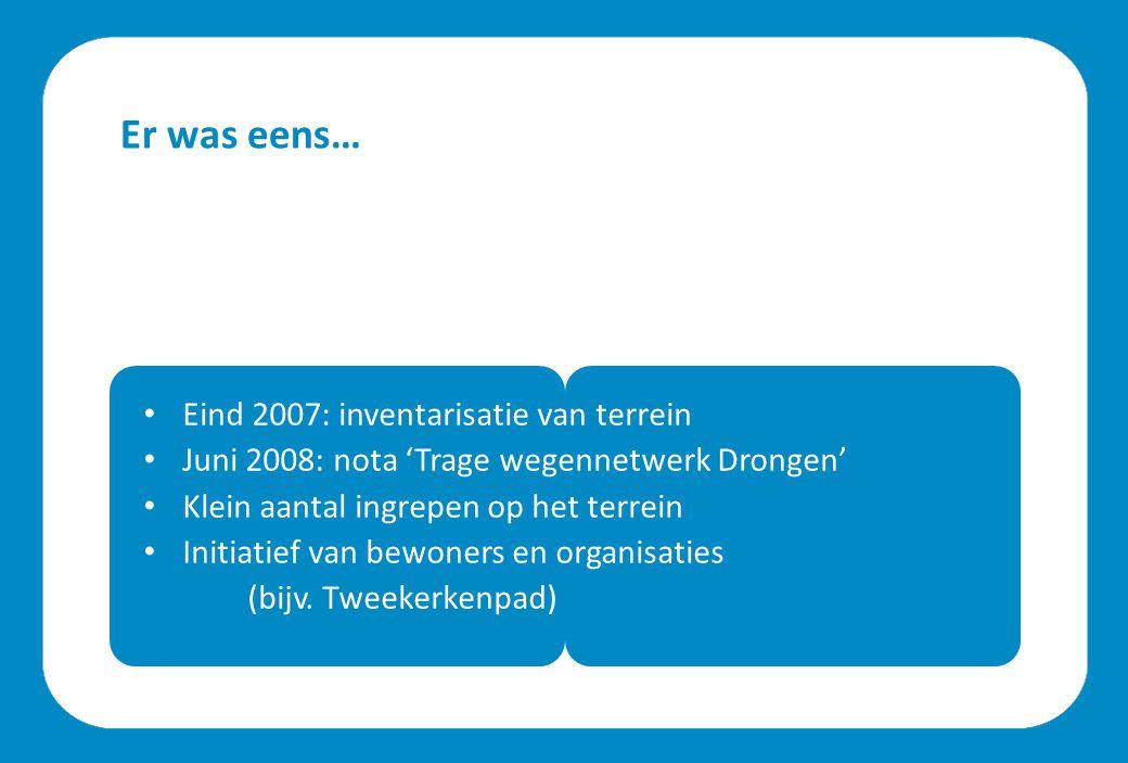 Er was eens… Eind 2007: inventarisatie van terrein Juni 2008: nota 'Trage wegennetwerk Drongen' Klein aantal ingrepen op het terrein Initiatief van bewoners en organisaties (bijv.