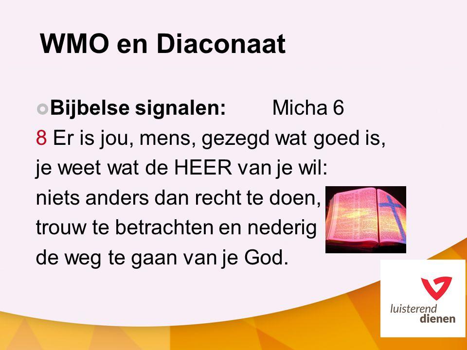 WMO en Diaconaat  Bijbelse signalen: Micha 6 8 Er is jou, mens, gezegd wat goed is, je weet wat de HEER van je wil: niets anders dan recht te doen, trouw te betrachten en nederig de weg te gaan van je God.