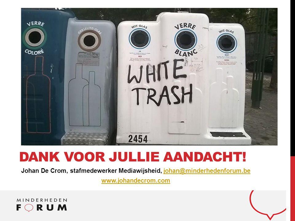 Johan De Crom, stafmedewerker Mediawijsheid, johan@minderhedenforum.bejohan@minderhedenforum.be www.johandecrom.com DANK VOOR JULLIE AANDACHT!