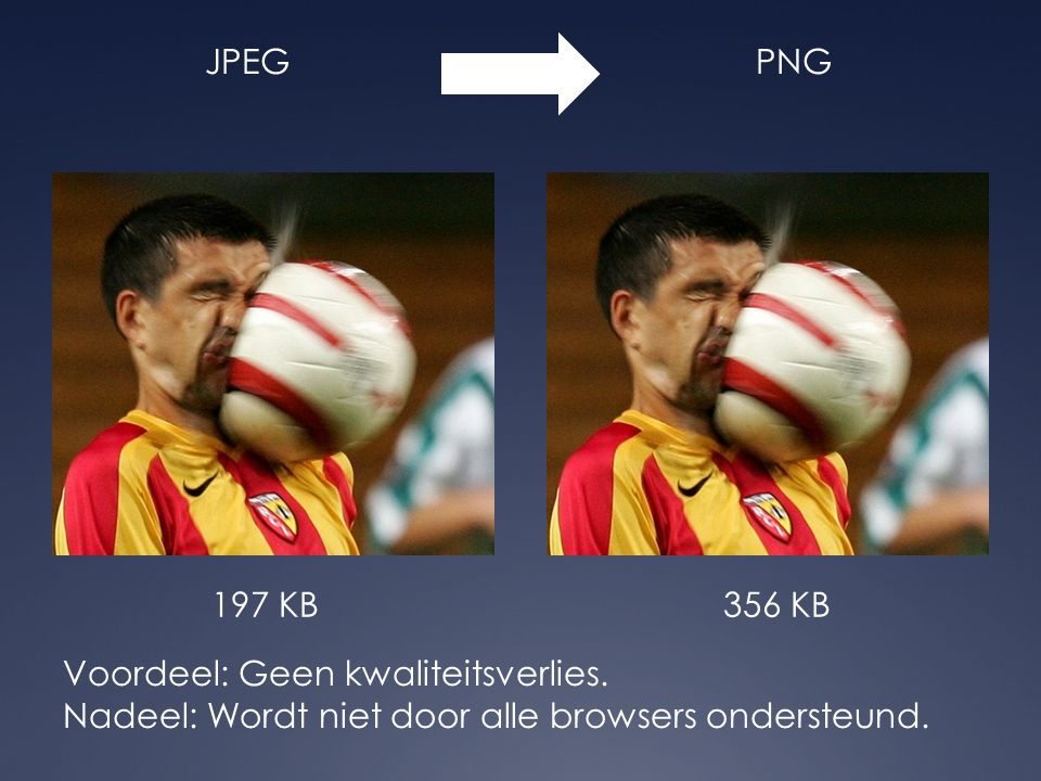 JPEGPNG Voordeel: Geen kwaliteitsverlies. Nadeel: Wordt niet door alle browsers ondersteund. 197 KB356 KB