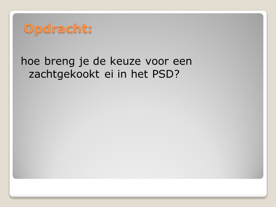 Opdracht: hoe breng je de keuze voor een zachtgekookt ei in het PSD?