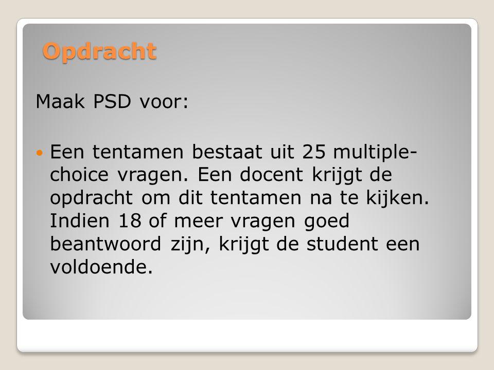 Opdracht Maak PSD voor: Een tentamen bestaat uit 25 multiple- choice vragen. Een docent krijgt de opdracht om dit tentamen na te kijken. Indien 18 of